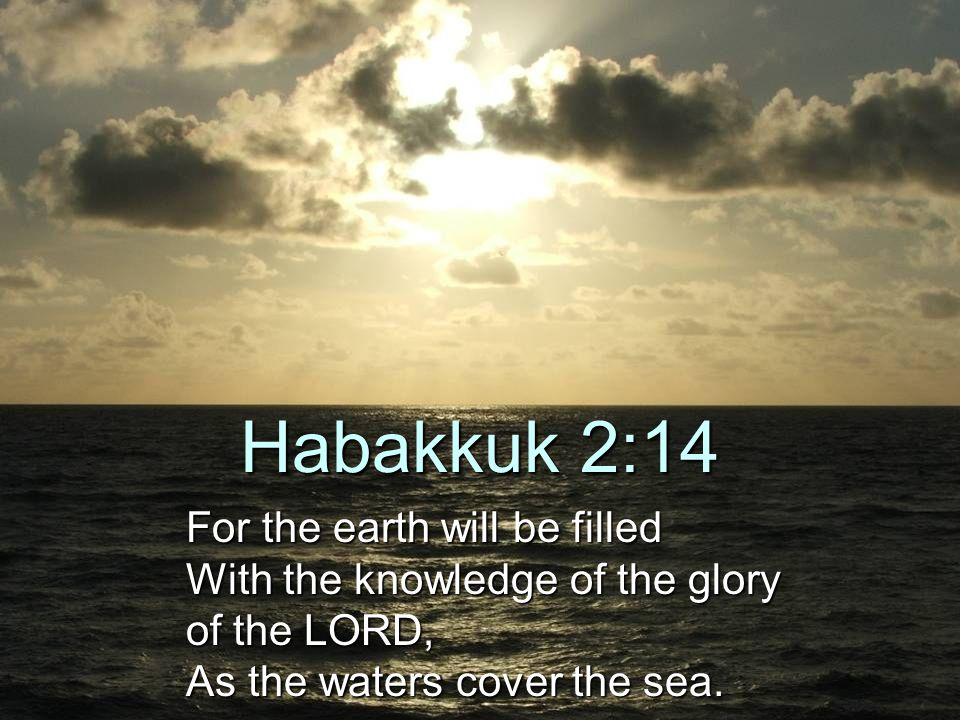 Habakkuk 2:14 For the earth will be filled