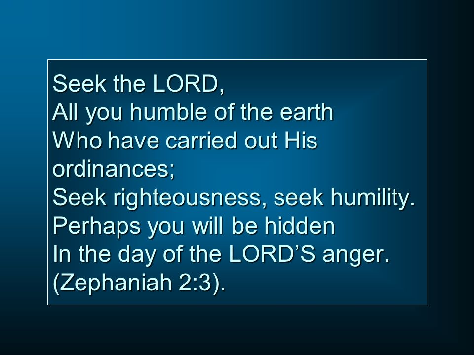 Seek the LORD, All you humble of the earth Who have carried out His ordinances; Seek righteousness, seek humility.