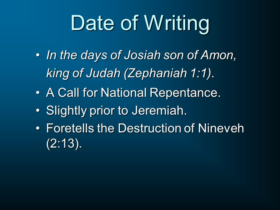 Date of Writing In the days of Josiah son of Amon, king of Judah (Zephaniah 1:1). A Call for National Repentance.