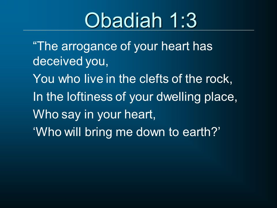 Obadiah 1:3 The arrogance of your heart has deceived you,
