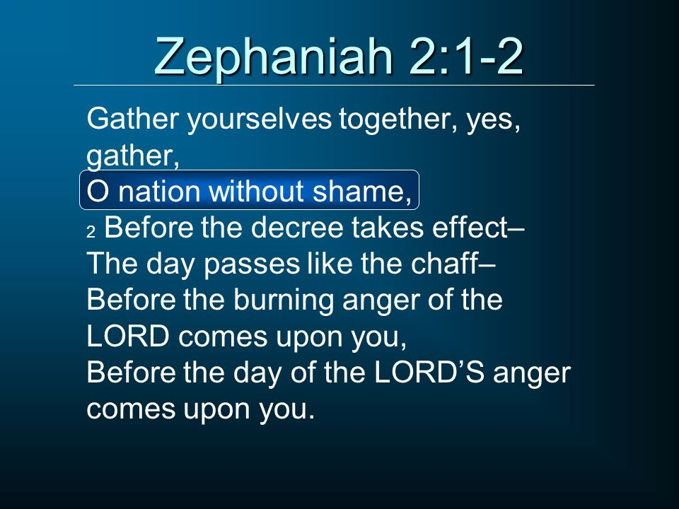 Zephaniah 2:1-2 Gather yourselves together, yes, gather,