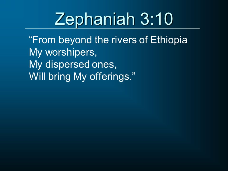 Zephaniah 3:10 From beyond the rivers of Ethiopia My worshipers,