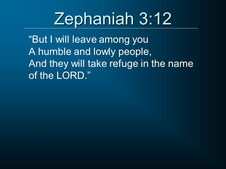Zephaniah 3:12 But I will leave among you A humble and lowly people,