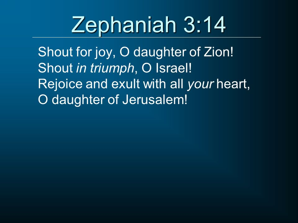 Zephaniah 3:14 Shout for joy, O daughter of Zion!