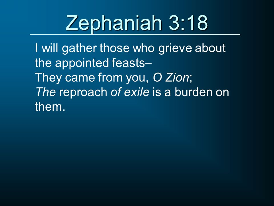 Zephaniah 3:18 I will gather those who grieve about the appointed feasts– They came from you, O Zion;