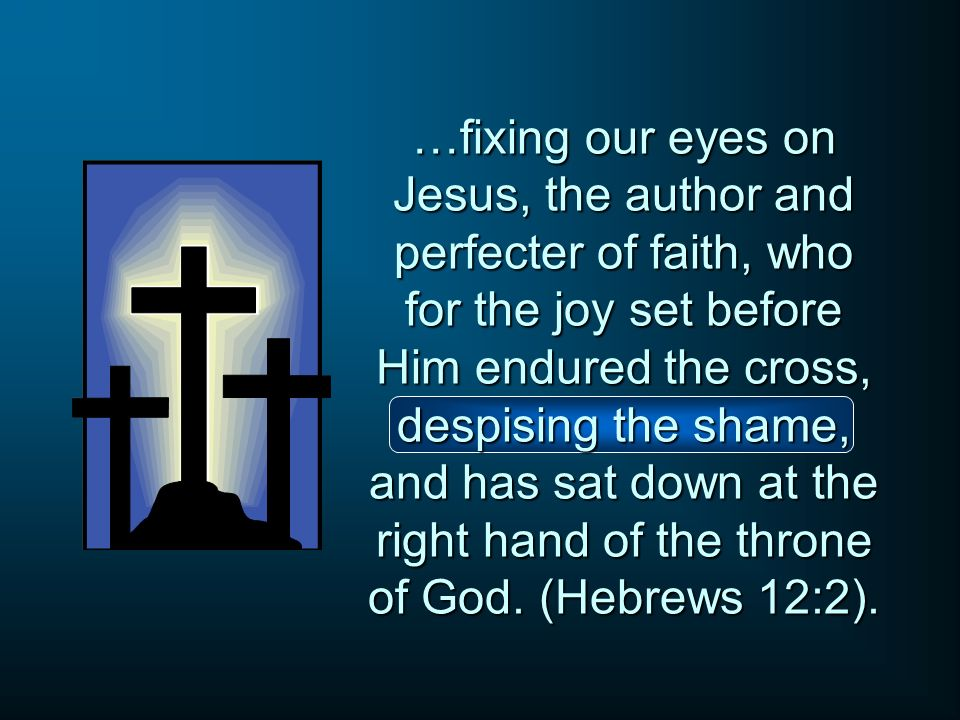 …fixing our eyes on Jesus, the author and perfecter of faith, who for the joy set before Him endured the cross, despising the shame, and has sat down at the right hand of the throne of God.