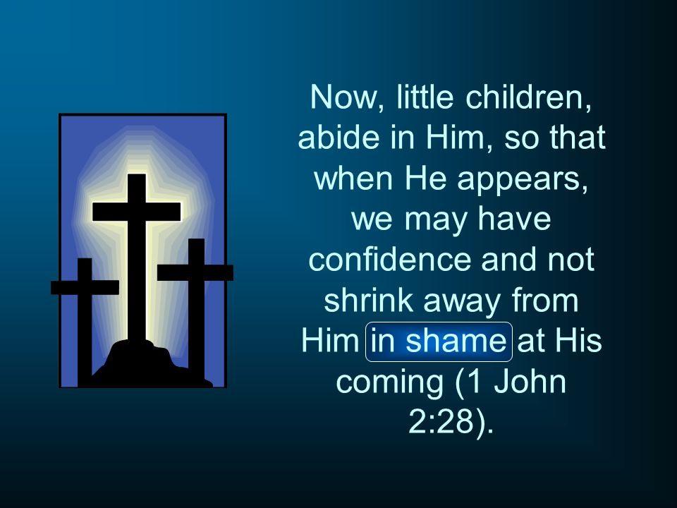 Now, little children, abide in Him, so that when He appears, we may have confidence and not shrink away from Him in shame at His coming (1 John 2:28).