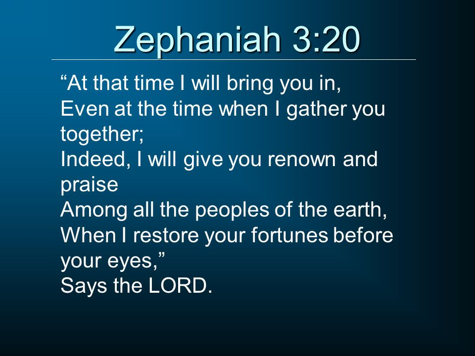Zephaniah 3:20 At that time I will bring you in,