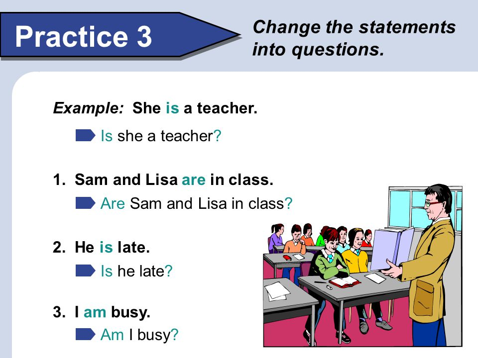 Practice 3 Change the statements into questions.