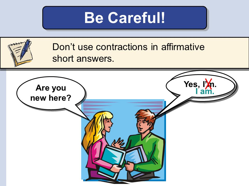 Be Careful! Don't use contractions in affirmative short answers. Yes,