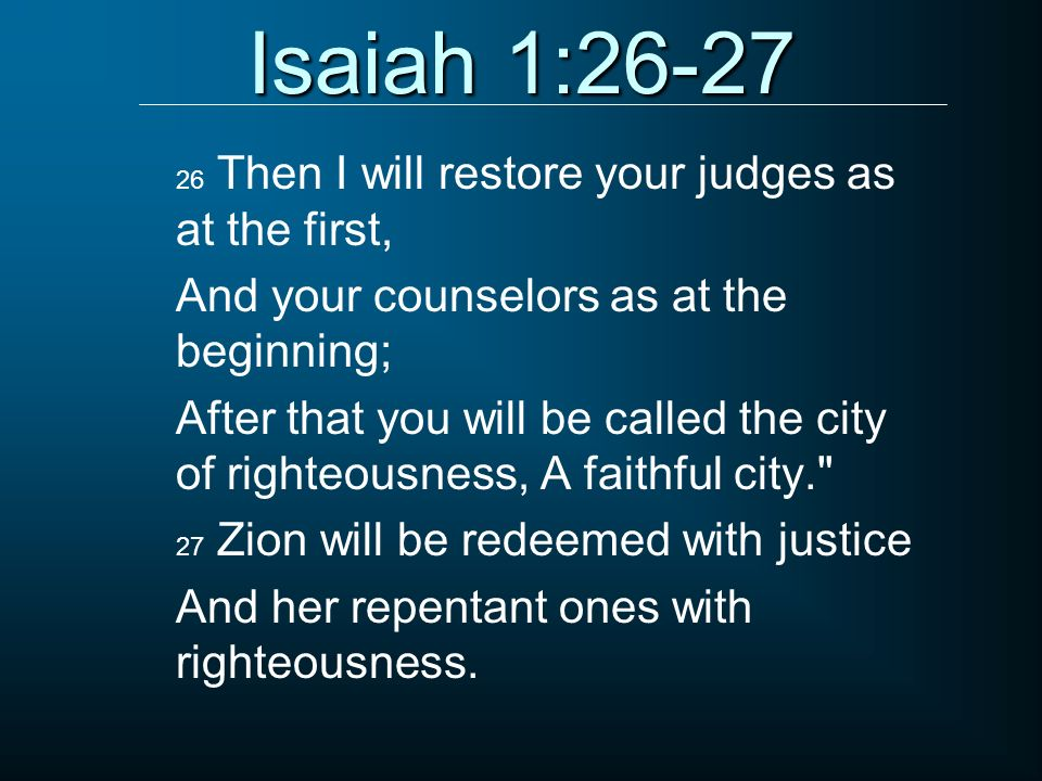 Isaiah 1:26-27 And your counselors as at the beginning;