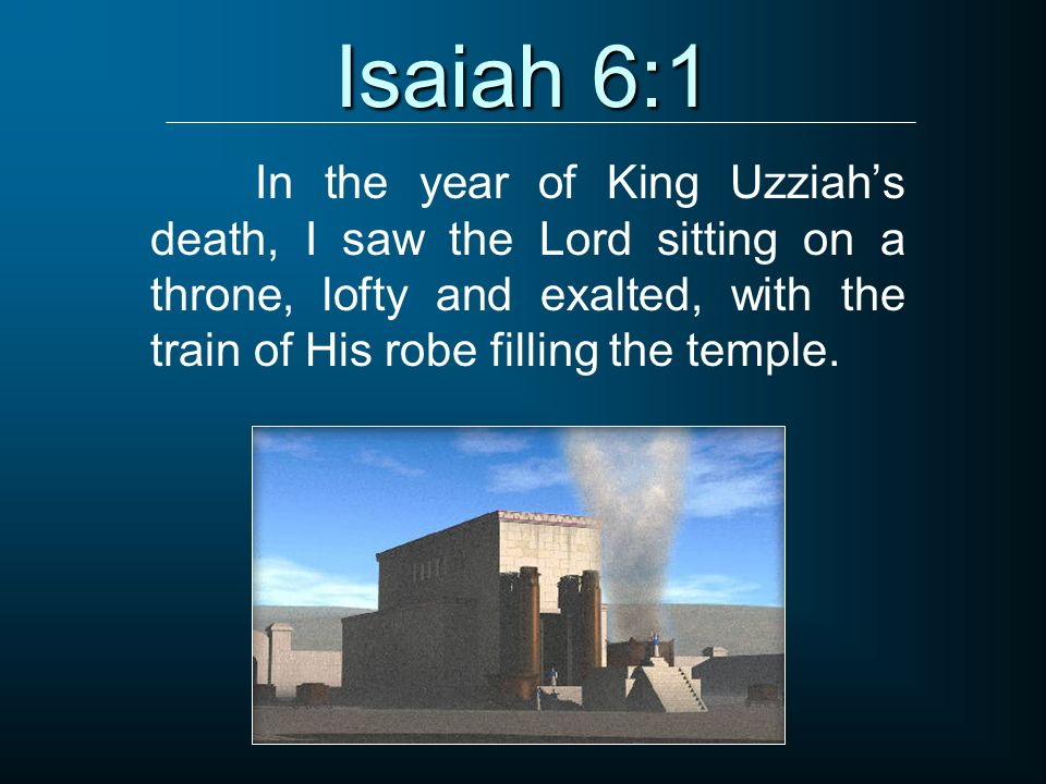 Isaiah 6:1 In the year of King Uzziah's death, I saw the Lord sitting on a throne, lofty and exalted, with the train of His robe filling the temple.