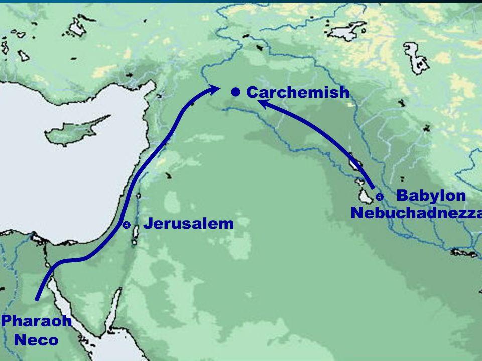 Carchemish  Babylon Nebuchadnezzar  Jerusalem Pharaoh Neco