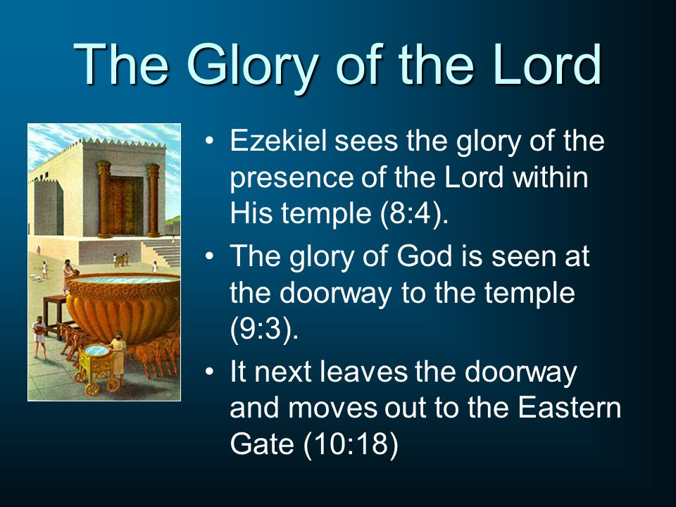 The Glory of the Lord Ezekiel sees the glory of the presence of the Lord within His temple (8:4).