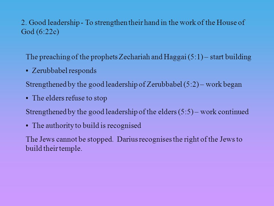 2. Good leadership - To strengthen their hand in the work of the House of God (6:22c)