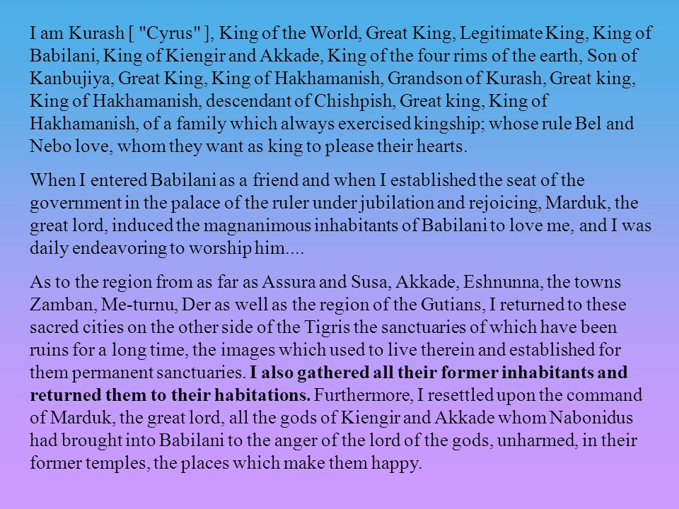 I am Kurash [ Cyrus ], King of the World, Great King, Legitimate King, King of Babilani, King of Kiengir and Akkade, King of the four rims of the earth, Son of Kanbujiya, Great King, King of Hakhamanish, Grandson of Kurash, Great king, King of Hakhamanish, descendant of Chishpish, Great king, King of Hakhamanish, of a family which always exercised kingship; whose rule Bel and Nebo love, whom they want as king to please their hearts.