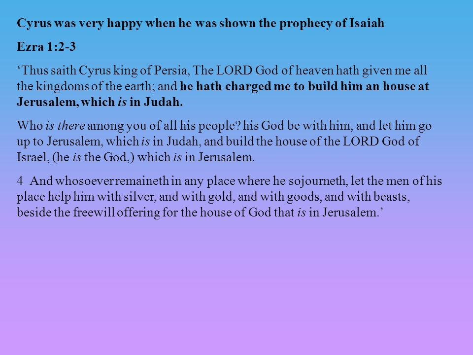 Cyrus was very happy when he was shown the prophecy of Isaiah