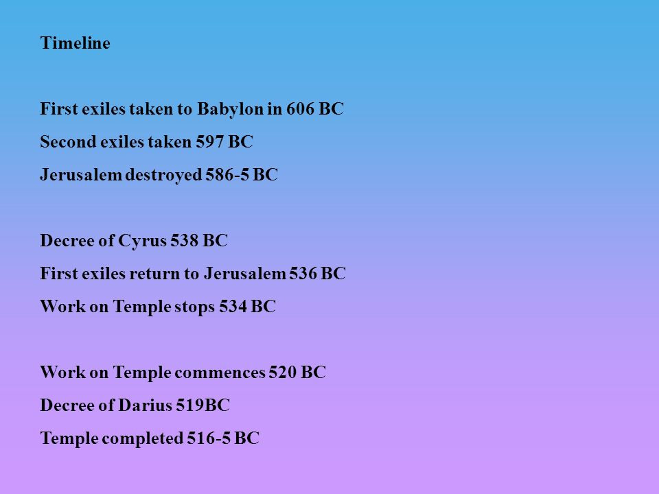 Timeline First exiles taken to Babylon in 606 BC. Second exiles taken 597 BC. Jerusalem destroyed BC.