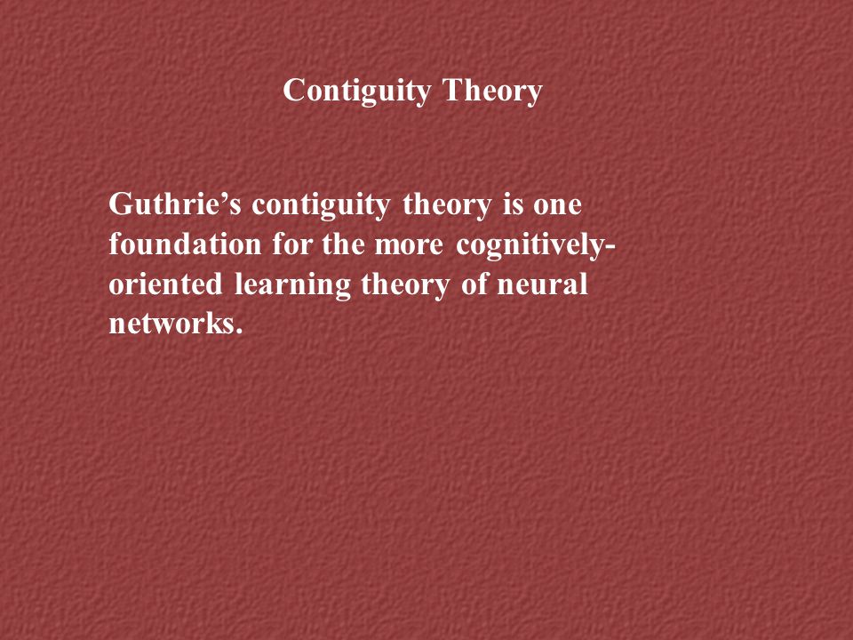 Contiguity Theory Guthrie's contiguity theory is one foundation for the more cognitively-oriented learning theory of neural networks.