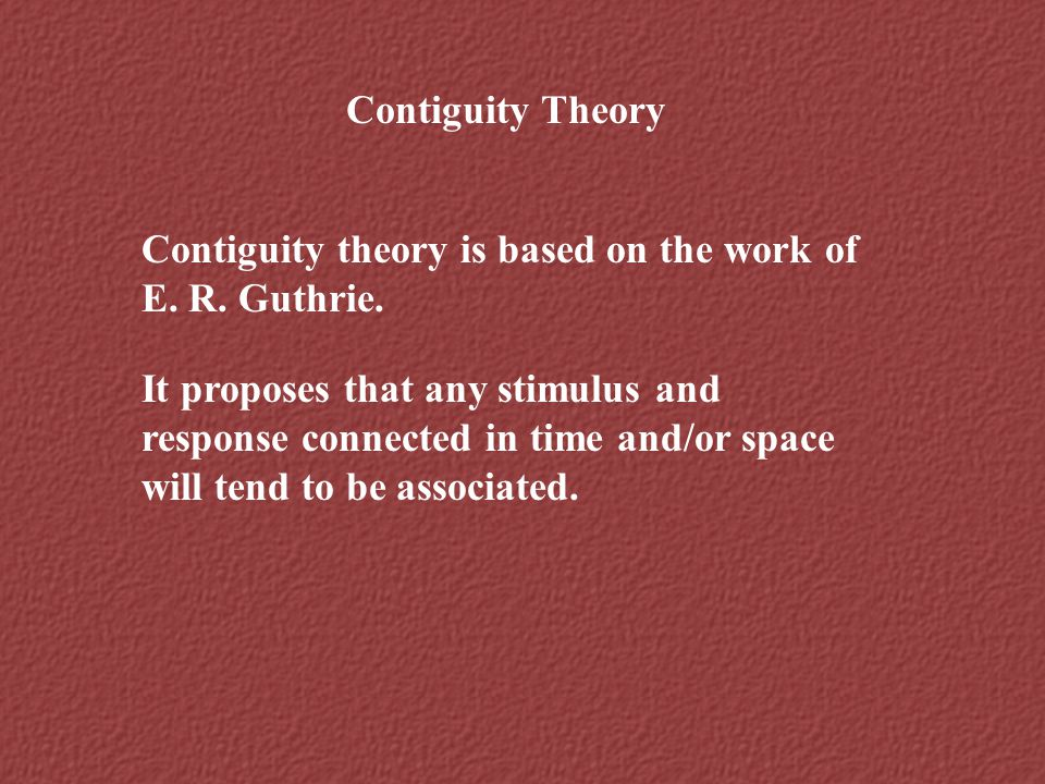 Contiguity Theory Contiguity theory is based on the work of E. R. Guthrie.
