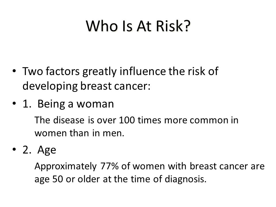 Who Is At Risk Two factors greatly influence the risk of developing breast cancer: 1. Being a woman.