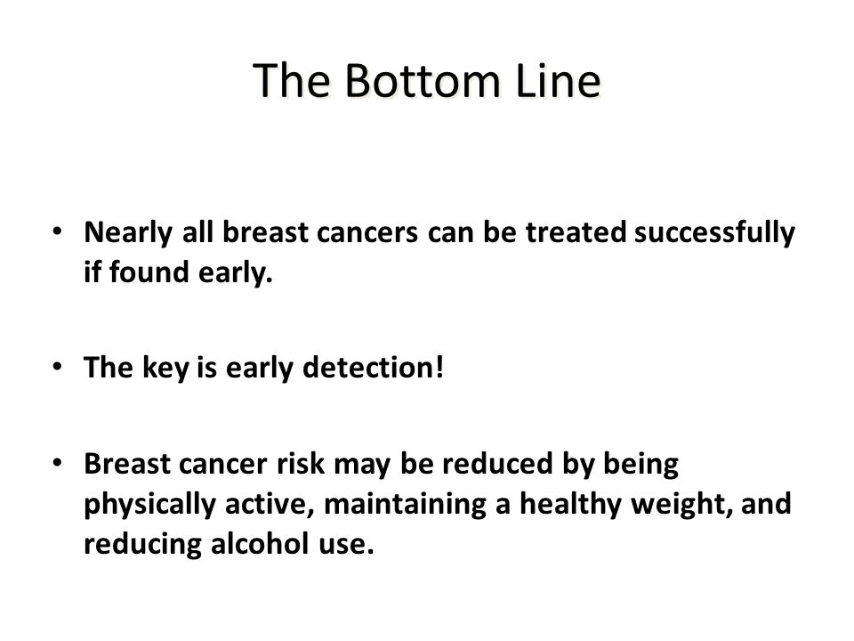 The Bottom Line Nearly all breast cancers can be treated successfully if found early. The key is early detection!