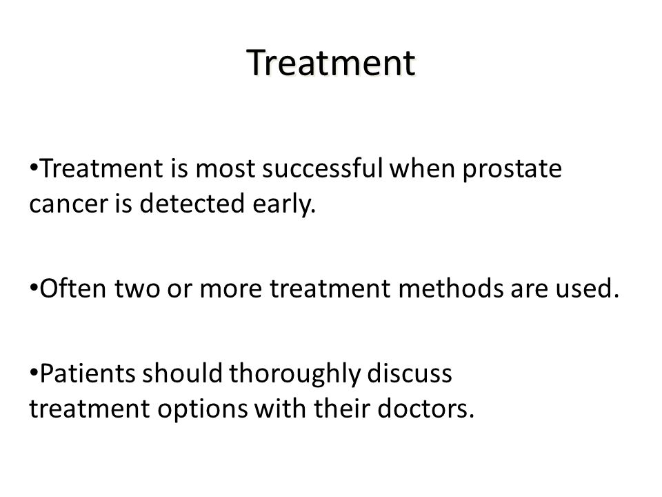 Treatment Treatment is most successful when prostate cancer is detected early. Often two or more treatment methods are used.