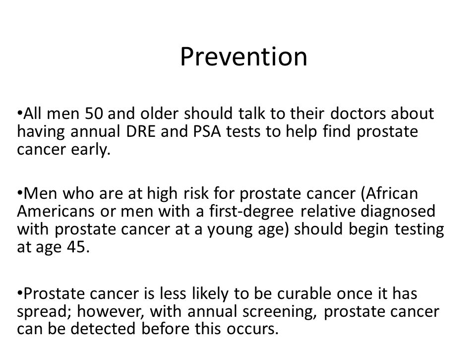 PreventionAll men 50 and older should talk to their doctors about having annual DRE and PSA tests to help find prostate cancer early.