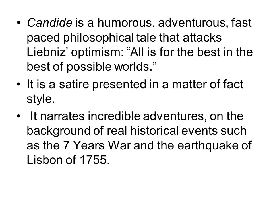 Candide is a humorous, adventurous, fast paced philosophical tale that attacks Liebniz' optimism: All is for the best in the best of possible worlds.