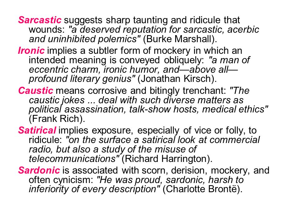 Sarcastic suggests sharp taunting and ridicule that wounds: a deserved reputation for sarcastic, acerbic and uninhibited polemics (Burke Marshall).