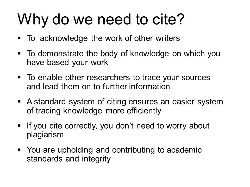 Why do we need to cite To acknowledge the work of other writers