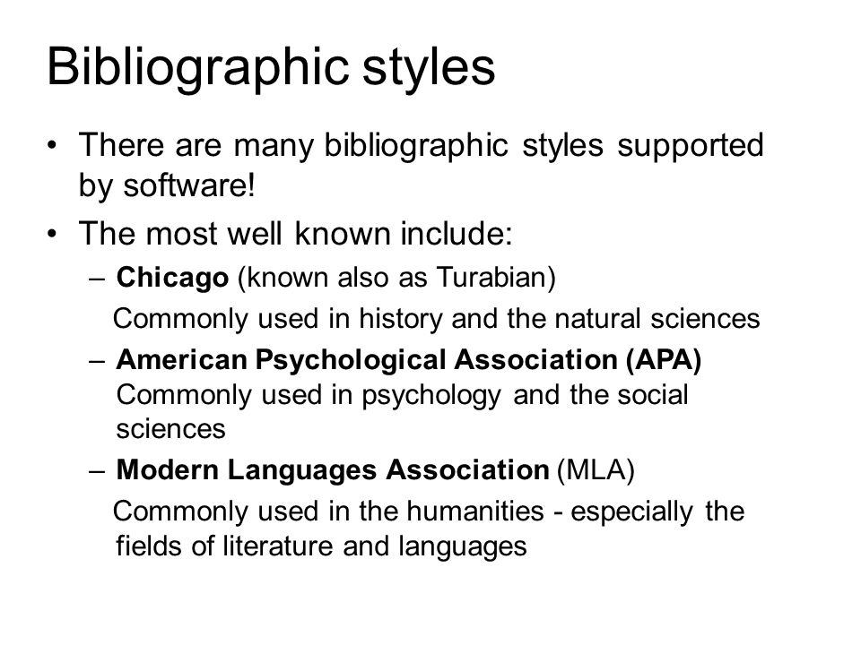 Bibliographic styles There are many bibliographic styles supported by software! The most well known include: