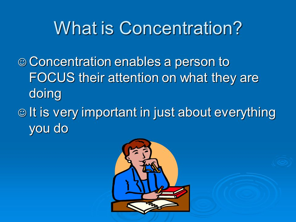 What is Concentration Concentration enables a person to FOCUS their attention on what they are doing.