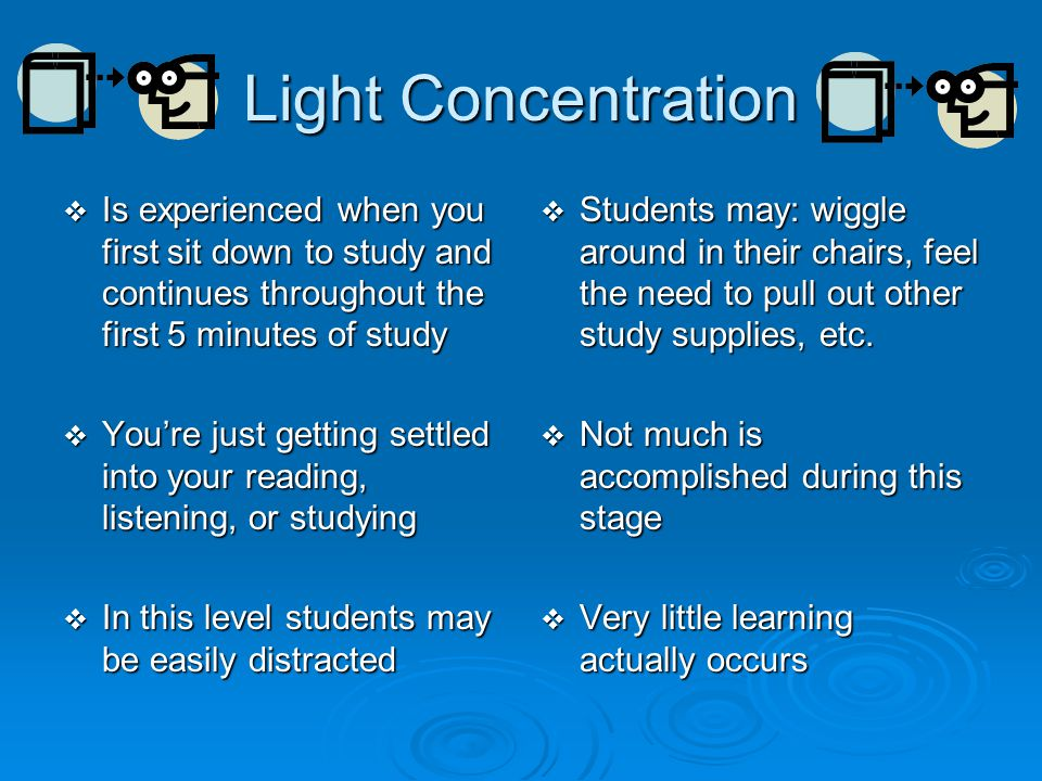 Light Concentration Is experienced when you first sit down to study and continues throughout the first 5 minutes of study.