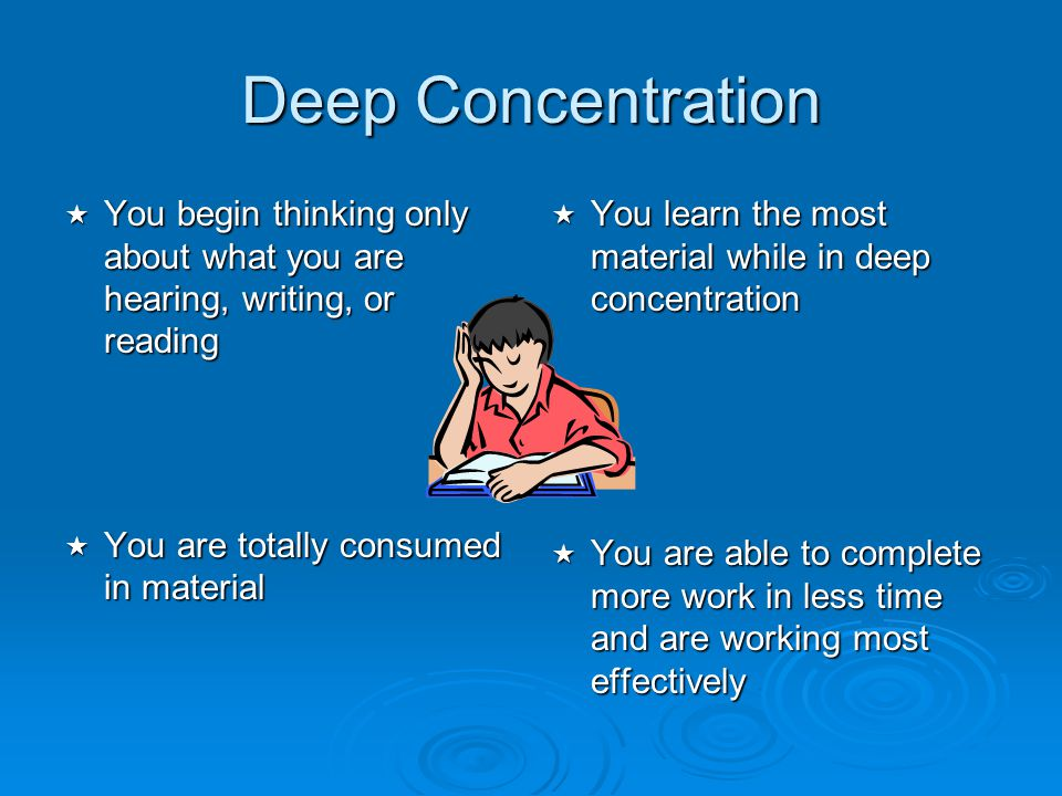 Deep Concentration You begin thinking only about what you are hearing, writing, or reading. You are totally consumed in material.