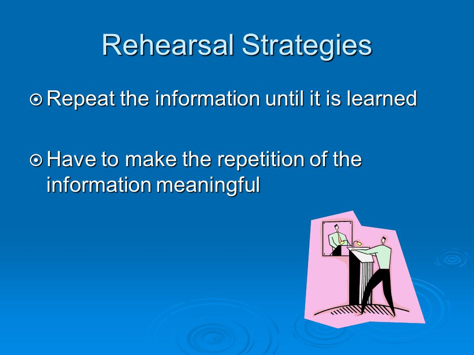 Rehearsal Strategies Repeat the information until it is learned
