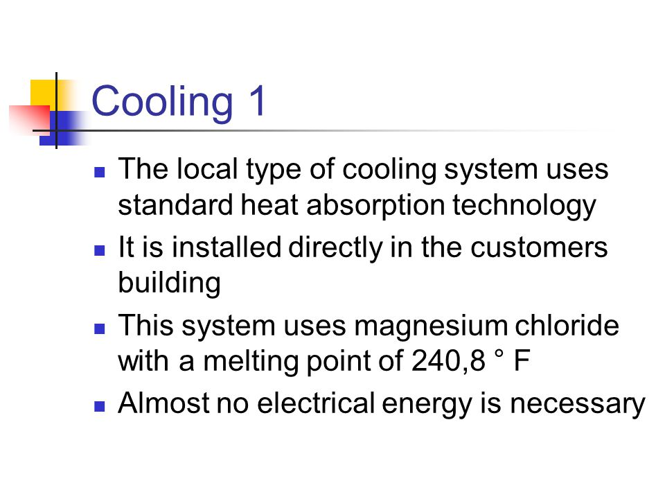 Cooling 1 The local type of cooling system uses standard heat absorption technology. It is installed directly in the customers building.