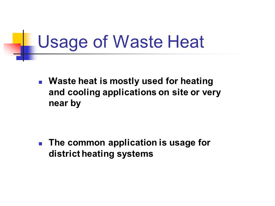 Usage of Waste Heat Waste heat is mostly used for heating and cooling applications on site or very near by.