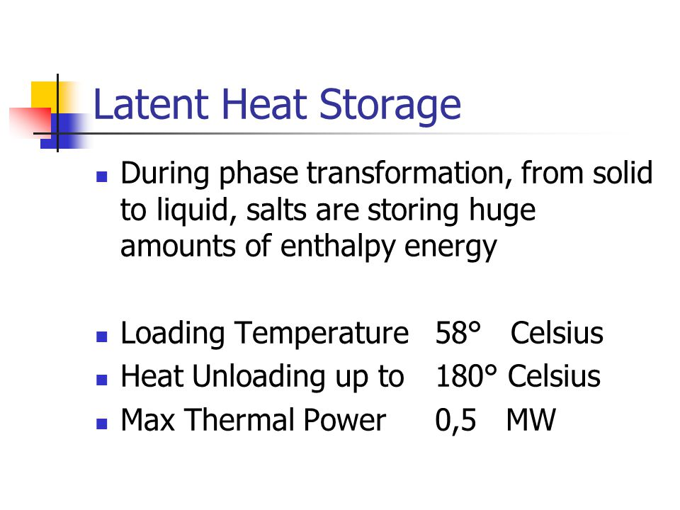 Latent Heat Storage During phase transformation, from solid to liquid, salts are storing huge amounts of enthalpy energy.