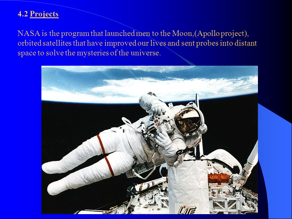 4.2 Projects NASA is the program that launched men to the Moon,(Apollo project), orbited satellites that have improved our lives and sent probes into distant space to solve the mysteries of the universe.