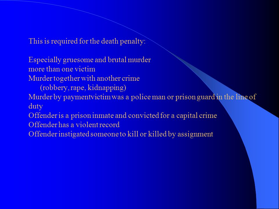 This is required for the death penalty: Especially gruesome and brutal murder more than one victim Murder together with another crime (robbery, rape, kidnapping) Murder by paymentvictim was a police man or prison guard in the line of duty Offender is a prison inmate and convicted for a capital crime Offender has a violent record Offender instigated someone to kill or killed by assignment