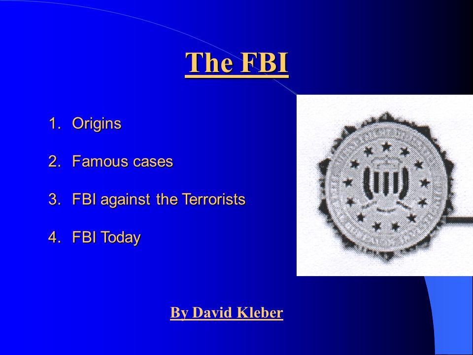 The FBI Origins Famous cases FBI against the Terrorists FBI Today