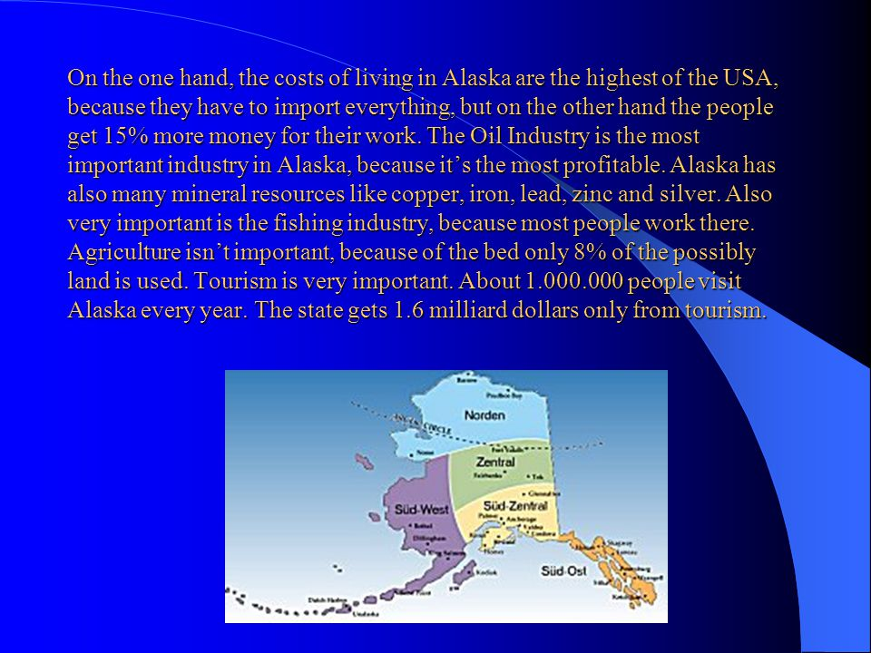On the one hand, the costs of living in Alaska are the highest of the USA, because they have to import everything, but on the other hand the people get 15% more money for their work.