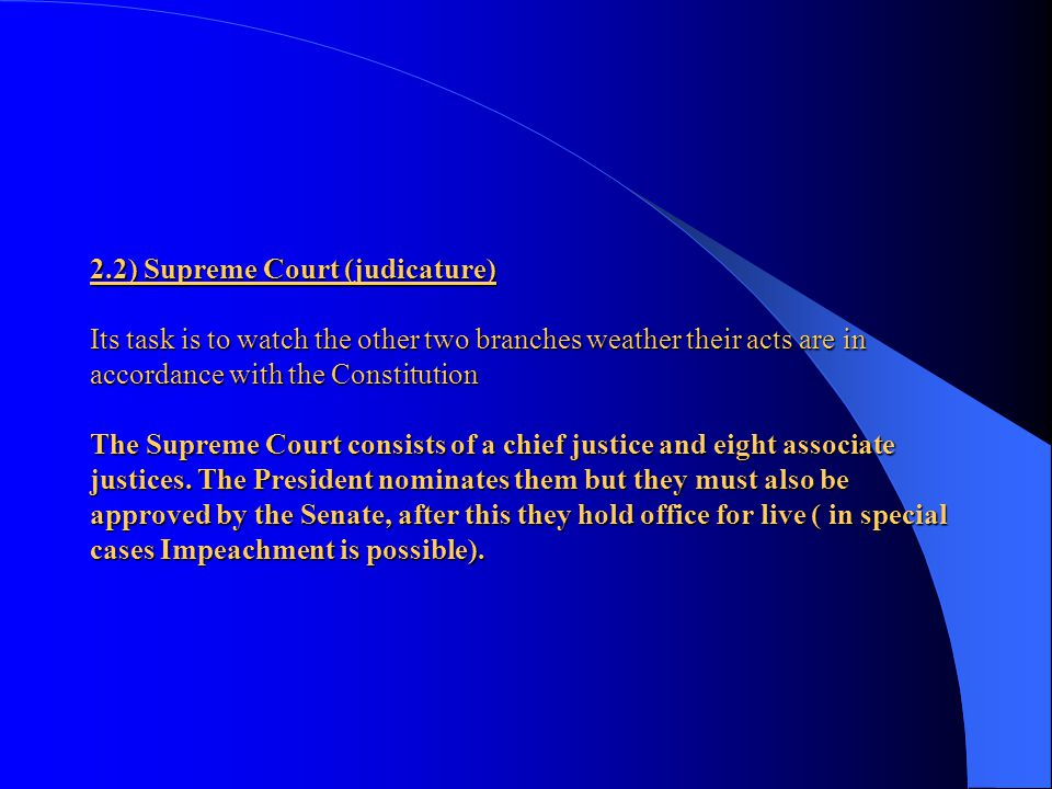2.2) Supreme Court (judicature) Its task is to watch the other two branches weather their acts are in accordance with the Constitution The Supreme Court consists of a chief justice and eight associate justices.