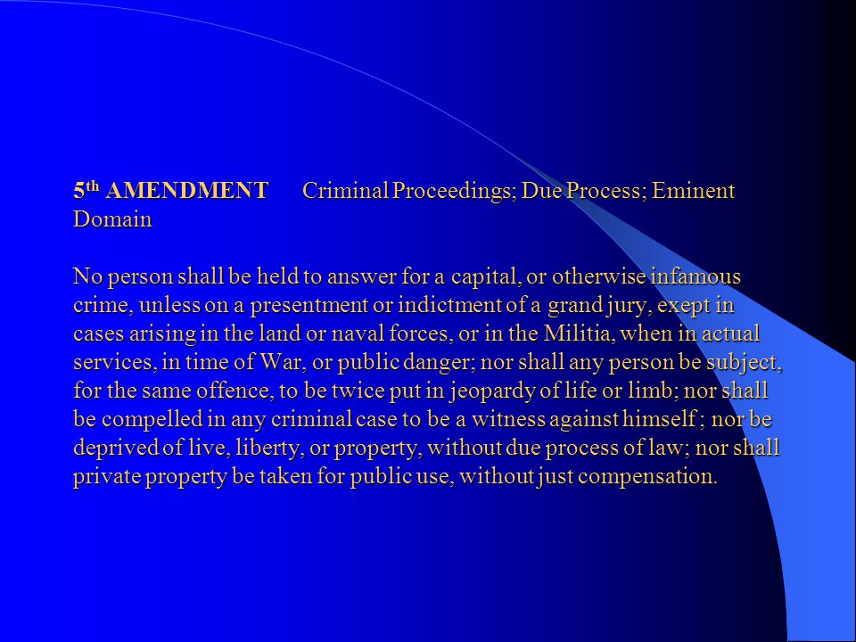 5th AMENDMENT Criminal Proceedings; Due Process; Eminent Domain No person shall be held to answer for a capital, or otherwise infamous crime, unless on a presentment or indictment of a grand jury, exept in cases arising in the land or naval forces, or in the Militia, when in actual services, in time of War, or public danger; nor shall any person be subject, for the same offence, to be twice put in jeopardy of life or limb; nor shall be compelled in any criminal case to be a witness against himself ; nor be deprived of live, liberty, or property, without due process of law; nor shall private property be taken for public use, without just compensation.