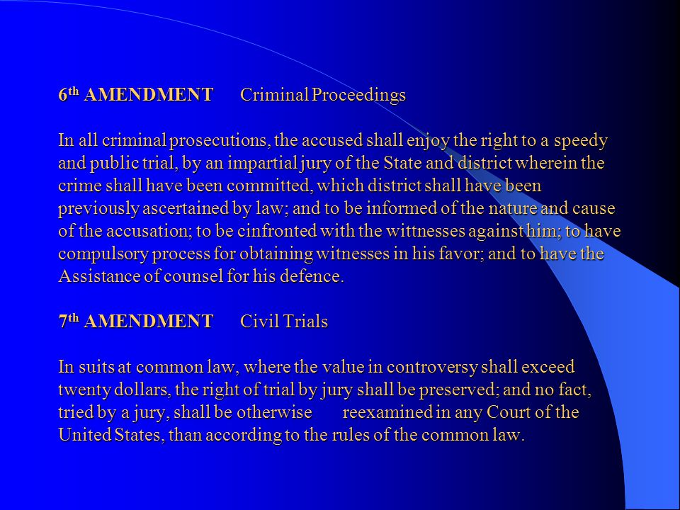 6th AMENDMENT Criminal Proceedings In all criminal prosecutions, the accused shall enjoy the right to a speedy and public trial, by an impartial jury of the State and district wherein the crime shall have been committed, which district shall have been previously ascertained by law; and to be informed of the nature and cause of the accusation; to be cinfronted with the wittnesses against him; to have compulsory process for obtaining witnesses in his favor; and to have the Assistance of counsel for his defence.