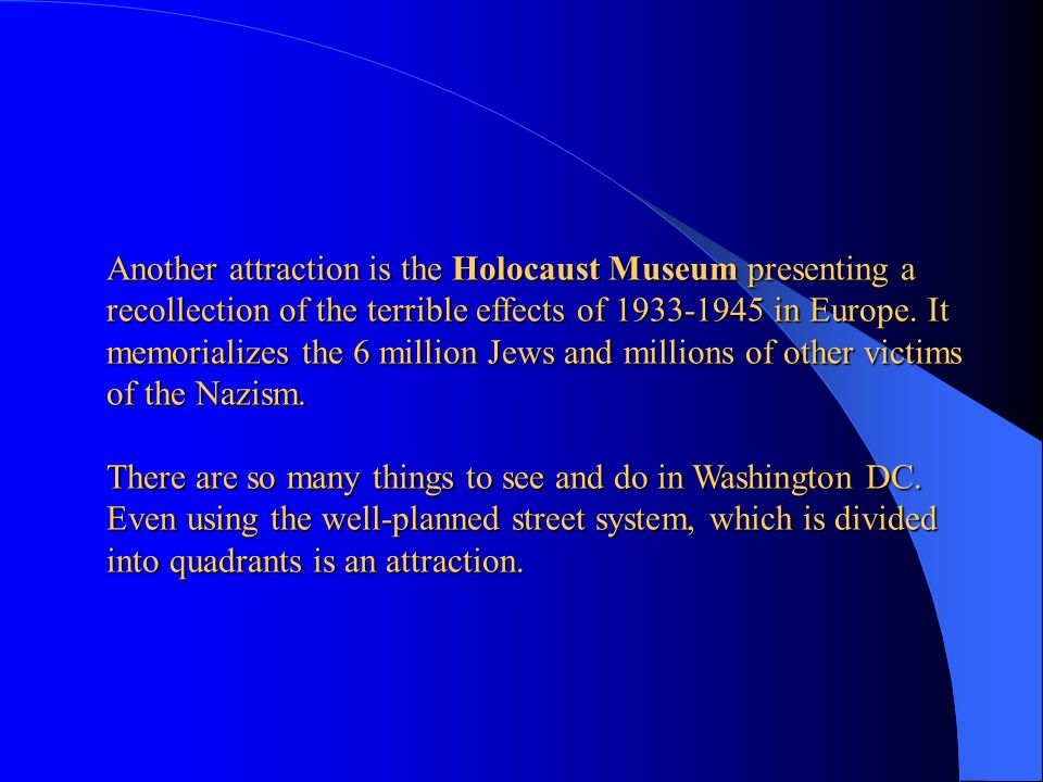 Another attraction is the Holocaust Museum presenting a recollection of the terrible effects of 1933-1945 in Europe. It memorializes the 6 million Jews and millions of other victims of the Nazism.