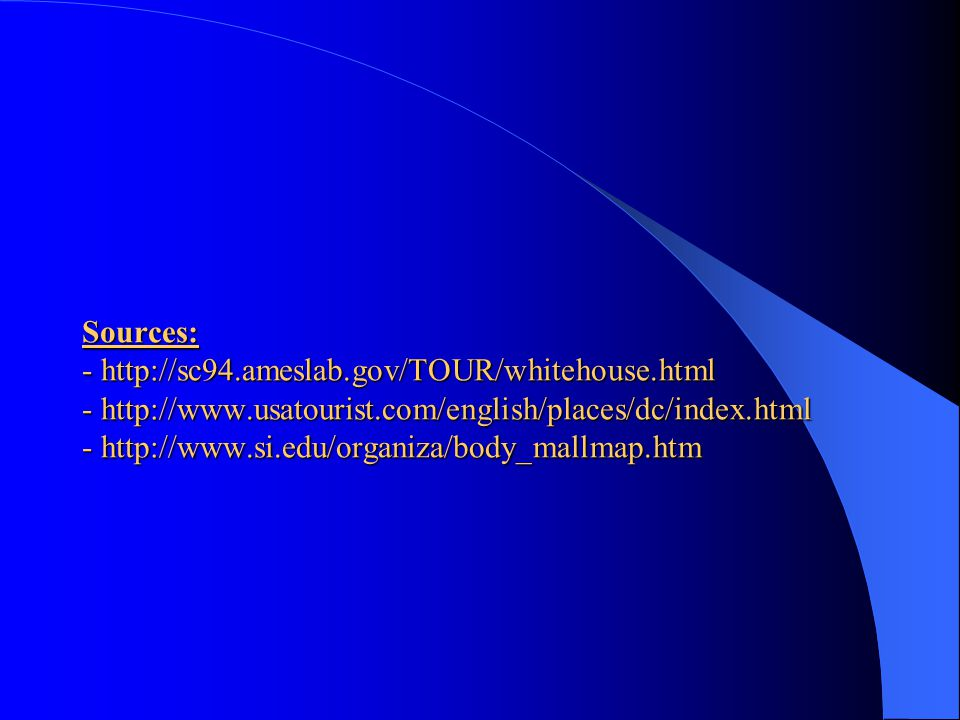 Sources: - http://sc94.ameslab.gov/TOUR/whitehouse.html - http://www.usatourist.com/english/places/dc/index.html - http://www.si.edu/organiza/body_mallmap.htm