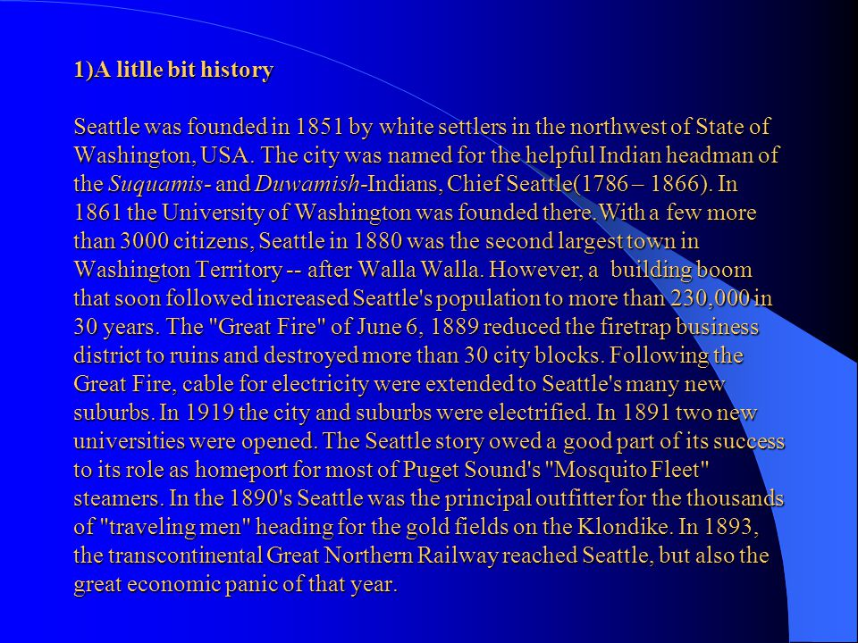1)A litlle bit history Seattle was founded in 1851 by white settlers in the northwest of State of Washington, USA.