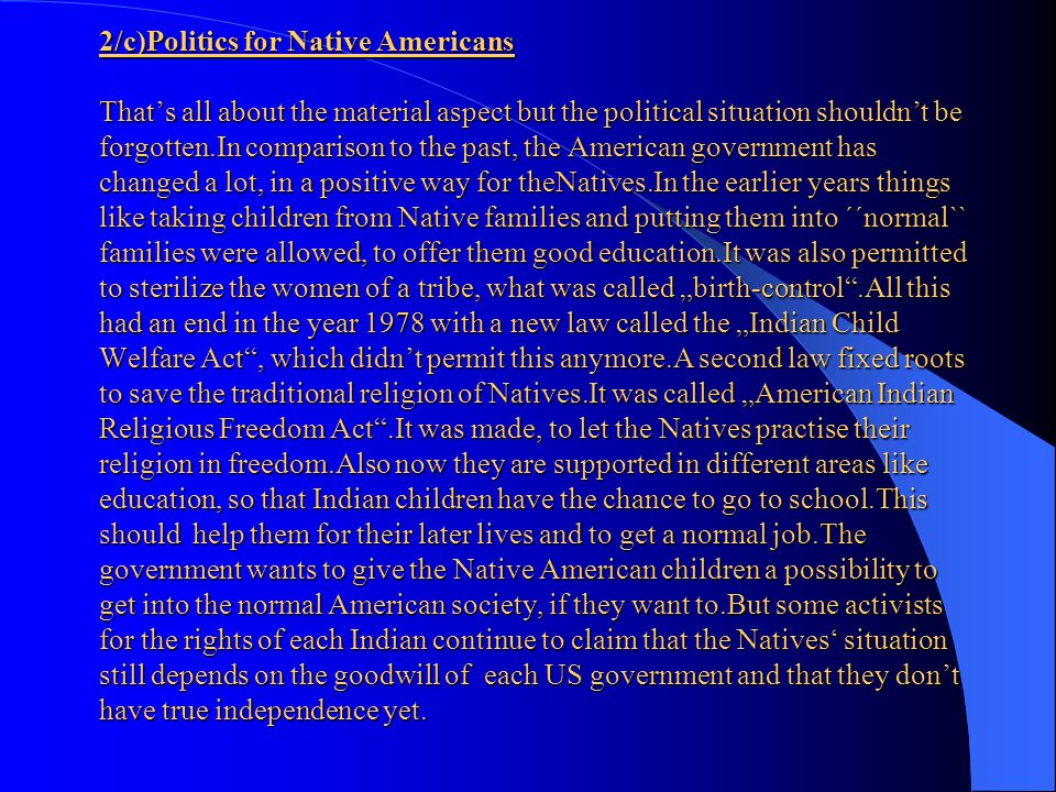 "2/c)Politics for Native Americans That's all about the material aspect but the political situation shouldn't be forgotten.In comparison to the past, the American government has changed a lot, in a positive way for theNatives.In the earlier years things like taking children from Native families and putting them into ´´normal`` families were allowed, to offer them good education.It was also permitted to sterilize the women of a tribe, what was called ""birth-control .All this had an end in the year 1978 with a new law called the ""Indian Child Welfare Act , which didn't permit this anymore.A second law fixed roots to save the traditional religion of Natives.It was called ""American Indian Religious Freedom Act .It was made, to let the Natives practise their religion in freedom.Also now they are supported in different areas like education, so that Indian children have the chance to go to school.This should help them for their later lives and to get a normal job.The government wants to give the Native American children a possibility to get into the normal American society, if they want to.But some activists for the rights of each Indian continue to claim that the Natives' situation still depends on the goodwill of each US government and that they don't have true independence yet."